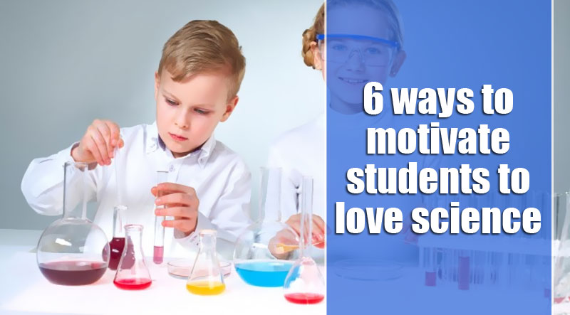 6 ways to motivate students to love science – WCaty