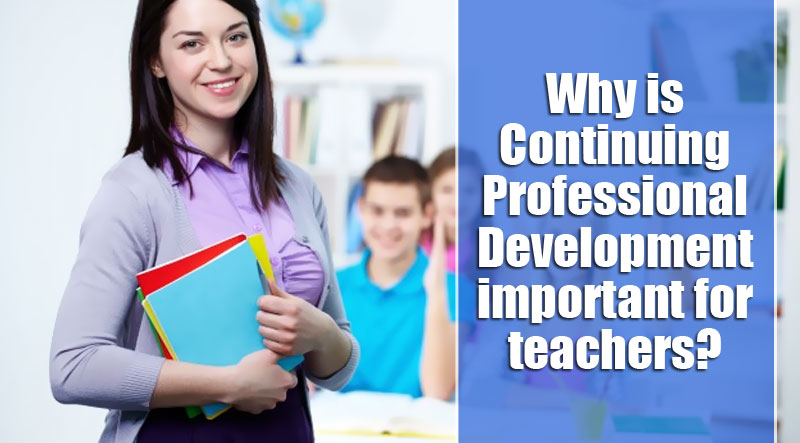 Why is Continuing Professional Development important for teachers